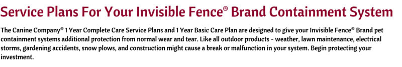 The Canine Company® 1 Year Complete Care Service Plans and 1 Year Basic Care Plan are designed to give your Invisible Fence® Brand pet containment systems additional protection from normal wear and tear. Like all outdoor products - weather, lawn maintenance, electrical storms, gardening accidents, snow plows, and construction might cause a break or malfunction in your system. Begin protecting your investment.