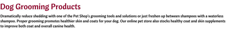 Dramatically reduce shedding with one of the Pet Shop's grooming tools and solutions or just freshen up between shampoos with a waterless shampoo. Proper grooming promotes healthier skin and coats for your dog. Our online pet store also stocks healthy coat and skin supplements to improve both coat and overall canine health.