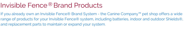 Invisible Fence® Brand Products: If you already own an Invisible Fence® Brand System - the Canine Company™ pet shop offers a wide range of products for your Invisible Fence® system, including batteries, indoor and outdoor Shields<sup>®</sup>, and replacement parts to maintain or expand your system.