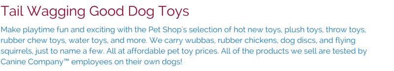 Make playtime fun and exciting with the Pet Shop's selection of hot new toys, plush toys, throw toys, rubber chew toys, water toys, and more. We carry wubbas, rubber chickens, dog discs, and flying squirrels, just to name a few. All at affordable pet toy prices. All of the products we sell are tested by Canine Company™ employees on their own dogs!