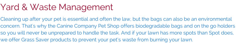 Cleaning up after your pet is essential and often the law, but the bags can also be an environmental concern. That's why the Canine Company Pet Shop offers biodegradable bags and on the go holders so you will never be unprepared to handle the task. And if your lawn has more spots than Spot does, we offer Grass Saver products to prevent your pet's waste from burning your lawn.